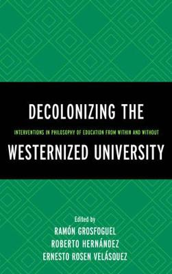 Decolonizing the Westernized University: Interventions in Philosophy of Education from Within and Without - Grosfoguel, Ramon (Contributions by), and Hernandez, Roberto (Editor), and Velasquez, Ernesto Rosen (Contributions by)