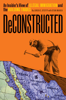 Deconstructed: An Insider's View of Illegal Immigration and the Building Trades - Steffy, Loren C, and Marek, Stan