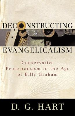 Deconstructing Evangelicalism: Conservative Protestantism in the Age of Billy Graham - Hart, D G, PH.D.