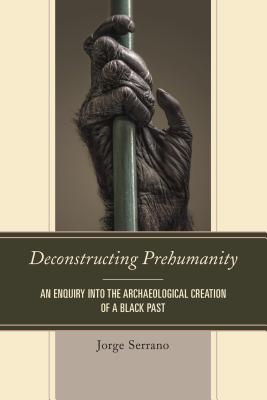 Deconstructing Prehumanity: An Enquiry Into the Archaeological Creation of a Black Past - Serrano, Jorge
