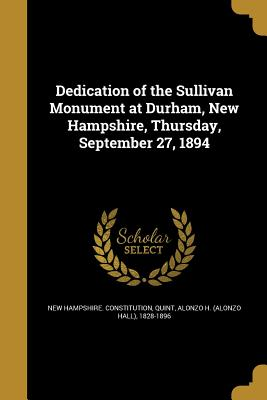 Dedication of the Sullivan Monument at Durham, New Hampshire, Thursday, September 27, 1894 - New Hampshire Constitution (Creator), and Quint, Alonzo H (Alonzo Hall) 1828-189 (Creator)