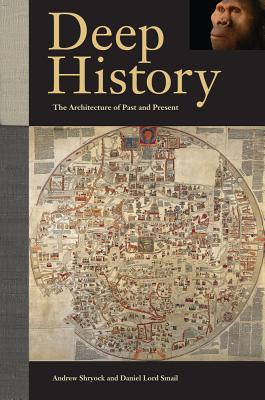 Deep History: The Architecture of Past and Present - Shryock, Andrew, and Smail, Daniel Lord, and Earle, Timothy K. (Contributions by)