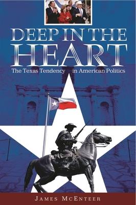 Deep in the Heart: The Texas Tendency in American Politics - McEnteer, James