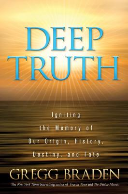 Deep Truth: Igniting the Memory of Our Origin, History, Destiny, and Fate - Braden, Gregg