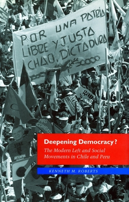 Deepening Democracy?: The Modern Left and Social Movements in Chile and Peru - Roberts, Kenneth M, and Kenneth, Roberts