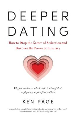 Deeper Dating: How to Drop the Games of Seduction and Discover the Power of Intimacy - Page, Ken