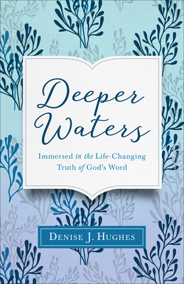 Deeper Waters: Immersed in the Life-Changing Truth of God's Word - Hughes, Denise J