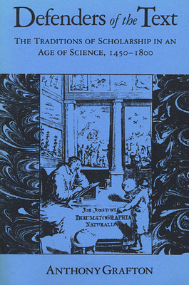 Defenders of the Text: The Traditions of Scholarship in an Age of Science, 1450-1800 - Grafton, Anthony