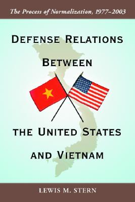 Defense Relations Between the United States and Vietnam: The Process of Normalization, 1977-2003 - Stern, Lewis M