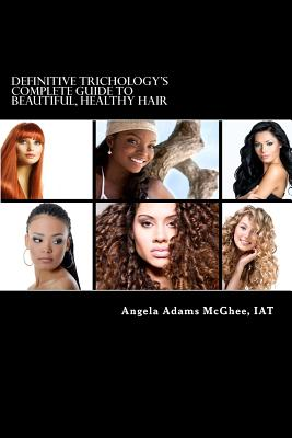Definitive Trichology's Complete Guide to Healthy, Beautiful Hair - McGhee Iat, Angela Adams