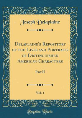 Delaplaine's Repository of the Lives and Portraits of Distinguished American Characters, Vol. 1: Part II (Classic Reprint) - Delaplaine, Joseph