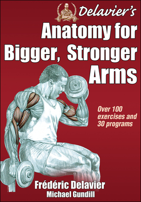 Delavier's Anatomy for Bigger, Stronger Arms - Delavier, Frederic, and Gundill, Michael