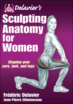 Delavier's Sculpting Anatomy for Women: Shaping Your Core, Butt, and Legs - Delavier, Frederic