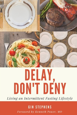 Delay, Don't Deny: Living an Intermittent Fasting Lifestyle - Power, Kenneth (Foreword by), and Stephens, Gin