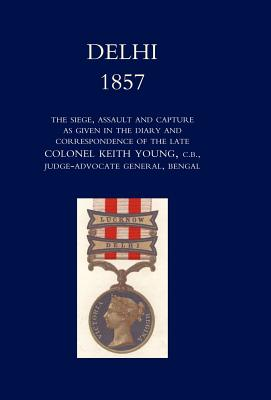 Delhi 1857: The Siege, Assault, and Capture as Given in the Diary and Correspondence of the Late Col. Keith Young, C.B. - Norman, Henry Wylie, General