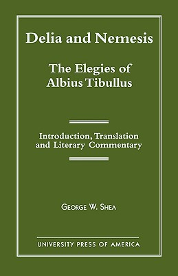 Delia and Nemesis - The Elegies of Albius Tibullus: Introduction, Translation and Literary Commentary - Shea, George W