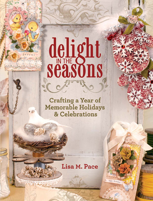 Delight in the Seasons: Crafting a Year of Memorable Holidays & Celebrations - Pace, Lisa M.