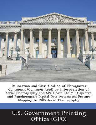Delineation and Classification of Phragmites Communis (Common Reed) by Interpretation of Aerial Photography and Spot Satellite Multispectral and Panchromatic Digital Data Automated Feature Mapping to 1985 Aerial Photography - U S Government Printing Office (Gpo) (Creator)