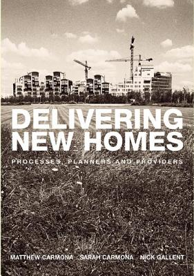 Delivering New Homes: Processes, Planners and Providers - Gallent, Nick, and Carmona, Sarah