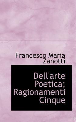 Dell'arte Poetica; Ragionamenti Cinque - Zanotti, Francesco Maria