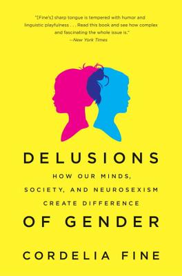 Delusions of Gender: How Our Minds, Society, and Neurosexism Create Difference - Fine, Cordelia
