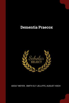 Dementia Praecox - Meyer, Adolf, and Smith Ely Jelliffe (Creator), and Hoch, August