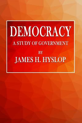 Democracy: A Study of Government - Hyslop, James H