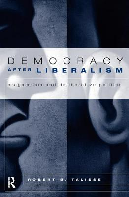 Democracy After Liberalism: Pragmatism and Deliberative Politics - Talisse, Robert B