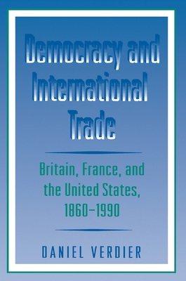 Democracy and International Trade: Britain, France, and the United States, 1860-1990 - Verdier, Daniel