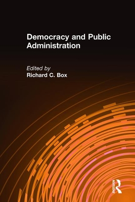 Democracy and Public Administration - Box, Richard C, Dr.