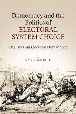 Democracy and the Politics of Electoral System Choice: Engineering Electoral Dominance - Ahmed, Amel