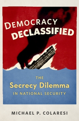 Democracy Declassified: The Secrecy Dilemma in National Security - Colaresi, Michael P.