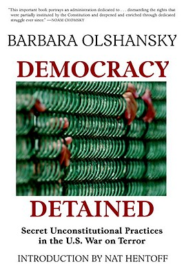 Democracy Detained: Secret, Unconstitutional Practices in the U.S. War on Terror - Olshansky, Barbara J, and Hentoff, Nat (Foreword by)