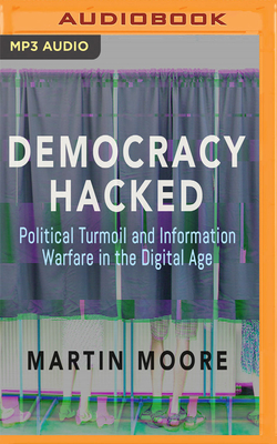 Democracy Hacked: Political Turmoil and Information Warfare in the Digital Age - Moore, Martin, and Meadows, Mark (Read by)