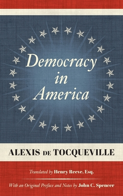 Democracy in America (1838): Translated by Henry Reeve, Esq. With an Original Preface and Notes by John C. Spencer - de Tocqueville, Alexis, and Reeve, Henry (Translated by), and Spencer, John C (Preface by)