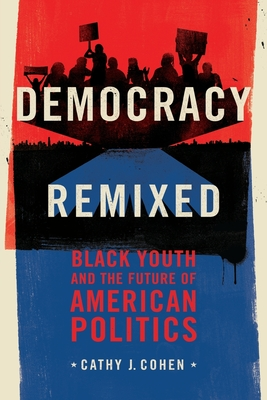 Democracy Remixed: Black Youth and the Future of American Politics - Cohen, Cathy J