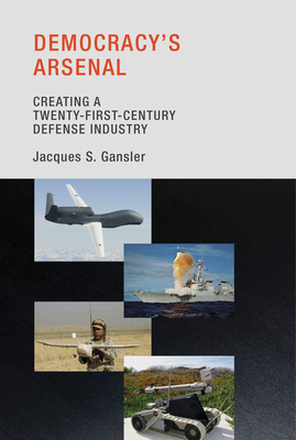 Democracy's Arsenal: Creating a Twenty-First-Century Defense Industry - Gansler, Jacques S.