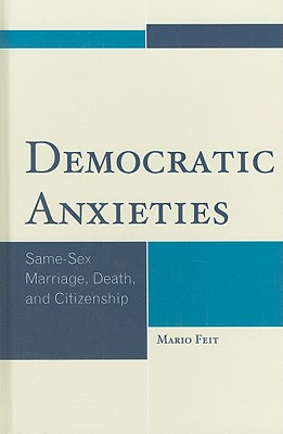 Democratic Anxieties: Same-Sex Marriage, Death, and Citizenship - Feit, Mario