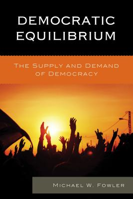Democratic Equilibrium: The Supply and Demand of Democracy - Fowler, Michael W.