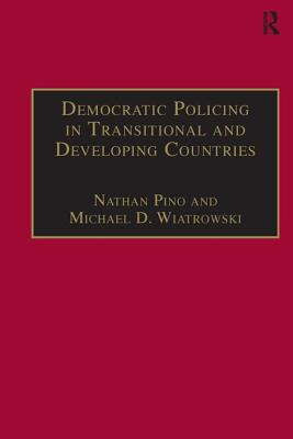 Democratic Policing in Transitional and Developing Countries - Wiatrowski, Michael D, and Pino, Nathan (Editor)
