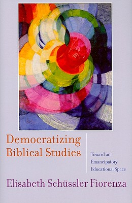 Democratizing Biblical Studies: Toward an Emancipatory Educational Space - Schussler Fiorenza, Elisabeth
