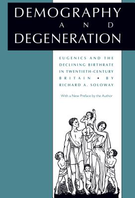 Demography and Degeneration: Eugenics and the Declining Birthrate in Twentieth-Century Britain - Soloway, Richard A