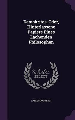 Demokritos; Oder, Hinterlassene Papiere Eines Lachenden Philosophen - Weber, Karl Julius