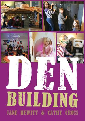Den Building: Creating imaginative spaces using almost anything - Hewitt, Jane, and Cross, Cathy