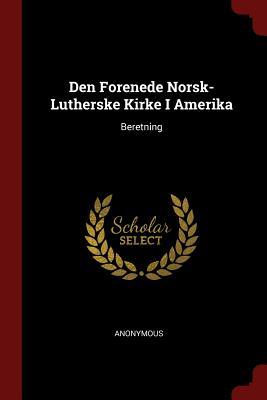 Den Forenede Norsk-Lutherske Kirke I Amerika: Beretning - Anonymous