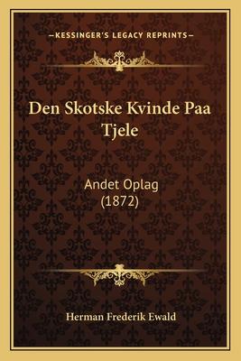 Den Skotske Kvinde Paa Tjele: Andet Oplag (1872) - Ewald, Herman Frederik