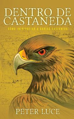 Dentro de Castaneda: Como Interpretar a Carlos Castaneda - Luce, Peter