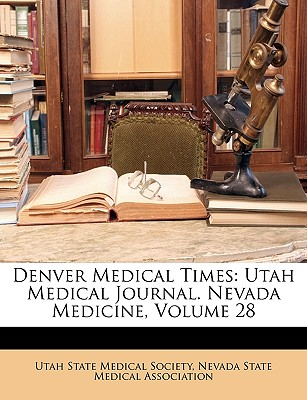 Denver Medical Times: Utah Medical Journal. Nevada Medicine, Volume 28 - Utah State Medical Society (Creator), and Nevada State Medical Association (Creator)