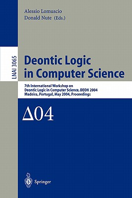 Deontic Logic in Computer Science: 7th International Workshop on Deontic Logic in Computer Science, Deon 2004, Madeira, Portugal, May 26-28, 2004. Proceedings - Lomuscio, Alessio (Editor), and Nute, Donald (Editor)