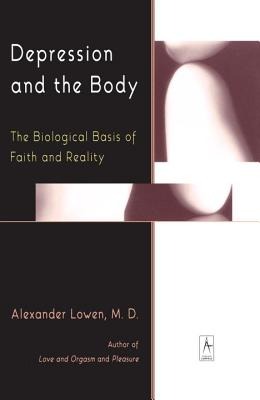 Depression and the Body: The Biological Basis of Faith and Reality - Lowen, Alexander, M.D.